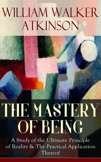 THE MASTERY OF BEING - A Study of the Ultimate Principle of Reality & The Practical Application Thereof - Begin Your Quest for Truth, Uncover the Secrets of the Spirit in You - the Energy, Life and Law of the Spirit ebook by William Walker Atkinson