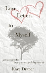 Love Letters To Myself: You are Greater Than Anxiety And Depression ebook by Kaye Draper