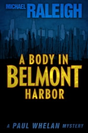 A Body in Belmont Harbor - A Paul Whelan Mystery ebook by Michael Raleigh