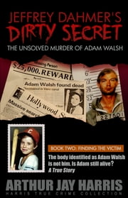 "The Unsolved ""Murder"" of Adam Walsh - Book Two: Finding The Victim. The body identified as Adam Walsh is not him. Is Adam still alive? The cover-up behind the crime that launched ""America's Most Wanted"" ebook by Arthur Jay Harris"