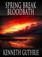 Spring Break Bloodbath (Death Days Horror Humor Series #9) eBook by Kenneth Guthrie