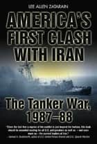 America's First Clash With Iran The Tanker War 1987-88 ebook by Zatarain Lee Allen