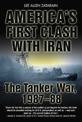 America's First Clash With Iran The Tanker War 1987-88 - The Tanker War, 1987–88 ebook by Zatarain Lee Allen