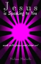 Jesus is Speaking to You! ebook by Melissa Michelle