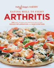 Holly Clegg's trim&TERRIFIC EATING WELL TO FIGHT ARTHRITIS: 200 easy recipes and practical tips to help REDUCE INFLAMMATION and REDUCE INFLAMMATION and EASE SYMPTOMS ebook by Clegg