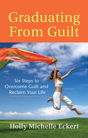 Graduating from Guilt: Six Steps to Overcome Guilt and Reclaim Your Life ebook by Eckert, Holly Michelle