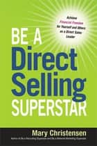 Be a Direct Selling Superstar - Achieve Financial Freedom for Yourself and Others as a Direct Sales Leader ebook by Mary Christensen