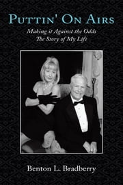 Puttin' On Airs - Making it Against the Odds The Story of My Life ebook by Benton L. Bradberry
