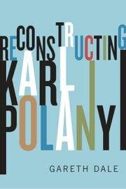 Reconstructing Karl Polanyi - Excavation and Critique ebook by Gareth Dale