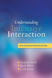 Understanding Intensive Interaction - Context and Concepts for Professionals and Families ebook by Cath Irvine,Graham Firth,Ruth Berry,Dave Hewett