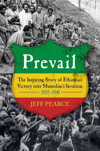 Prevail - The Inspiring Story of Ethiopia's Victory over Mussolini's Invasion, 1935-–1941 ebook by Jeff Pearce