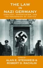 The Law in Nazi Germany - Ideology, Opportunism, and the Perversion of Justice ebook by Alan E. Steinweis, Robert D. Rachlin