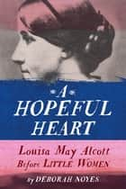 A Hopeful Heart - Louisa May Alcott Before Little Women ebook by Deborah Noyes
