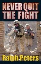 Never Quit The Fight ebook by Ralph Peters