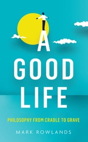 A Good Life - Morality from Birth to Death ebook by Mark Rowlands