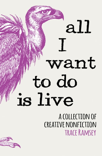 All I Want to Do is Live - A Collection of Creative Nonfiction ebook by Trace Ramsey