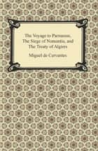 The Voyage to Parnassus, The Siege of Numantia, and The Treaty of Algiers ebook by Miguel de Cervantes