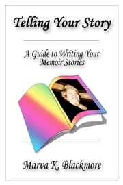 Telling Your Story: A Guide to Writing Your Memoir Stories ebook by Marva K. Blackmore