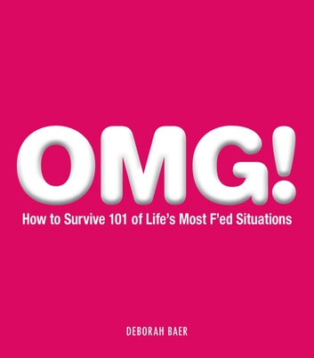 OMG! - How to Survive 101 of Life's Most F'ed Situations ebook by Deborah Baer
