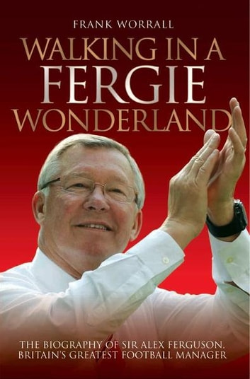 Walking in a Fergie Wonderland - The Biography of Britain's Greatest Football Manager ebook by Frank Worrall