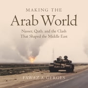 Making the Arab World - Nasser, Qutb, and the Clash That Shaped the Middle East audiobook by Fawaz A. Gerges