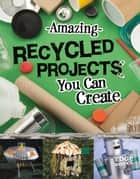 Amazing Recycled Projects You Can Create ebook by Marne Kate Ventura
