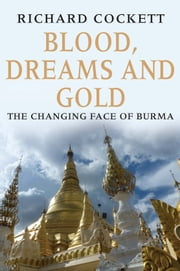 Blood, Dreams and Gold - The Changing Face of Burma ebook by Richard Cockett