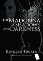 The Madonna of Shadows and Darkness ebook by Kenneth Tucker