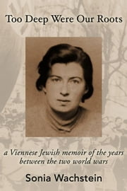 Too Deep Were Our Roots: A Viennese Jewish Memoir of the Years Between the Two World Wars ebook by Wachstein, Sonia