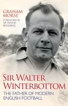 Sir Walter Winterbottom - The Father of Modern English Football ebook by Graham Morse, Sir Trevor Brooking