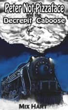 Peter Not-Pizzaface and the Decrepit Caboose ebook by Mix Hart