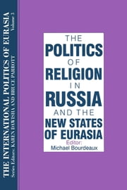 The International Politics of Eurasia: v. 3: The Politics of Religion in Russia and the New States of Eurasia ebook by S. Frederick Starr,Karen Dawisha
