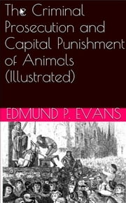 The Criminal Prosecution and Capital Punishment of Animals (Illustrated) ebook by Edmund P. Evans