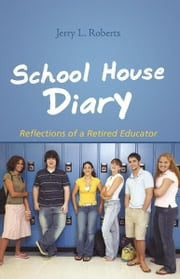 School House Diary - Reflections of a Retired Educator ebook by Jerry L. Roberts