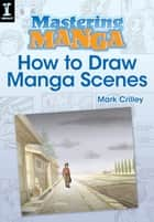 Mastering Manga, How to Draw Manga Scenes ebook by Mark Crilley