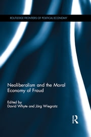 Neoliberalism and the Moral Economy of Fraud ebook by David Whyte,Jörg Wiegratz