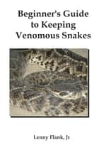 Beginner's Guide to Keeping Venomous Snakes ebook by Lenny Flank