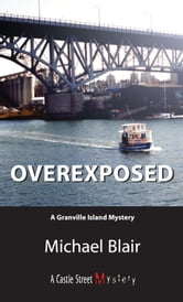 Overexposed - A Granville Island Mystery ebook by Michael Blair