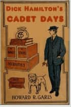 Dick Hamilton's Cadet Days eBook by Howard R. Garis