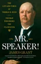 Mr. Speaker! - The Life and Times of Thomas B. Reed The Man Who Broke the Filibuster ebook by James Grant
