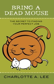Bring a Dead Mouse - The Secret to Finding Your Perfect Job ebook by Charlotte A. Lee