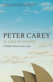 30 Days in Sydney - A Wildly Distorted Account ebook by Peter Carey