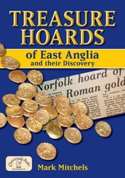 Treasure Hoards of East Anglia and their Discovery ebook by Mark Mitchels