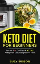 Keto Diet For Beginners - Instant Pot Cookbook 90 Day Ketogenic Diet Weight Loss Plan ebook by Suzy Susson