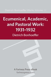 Ecumenical, Academic, Pastoral Work, 1931-1932 - 1931-1934 ebook by Dietrich Bonhoeffer