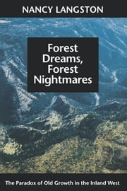 Forest Dreams, Forest Nightmares - The Paradox of Old Growth in the Inland West ebook by Nancy Langston,William Cronon