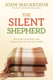 The Silent Shepherd - The Care, Comfort, and Correction of the Holy Spirit ebook by John MacArthur, Jr.