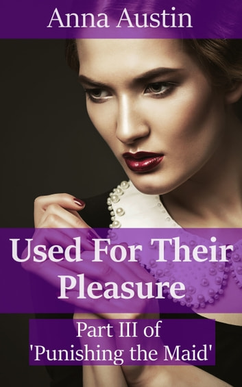 "Used For Their Pleasure (Book 3 of ""Punishing His Maid"") ebook by Anna Austin"