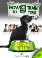 How to Train Your Border Collie ebook by Caroline Smith