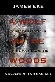 A Wolf In The Woods - Combat Essentials For The Martial Artist ebook by James Eke
